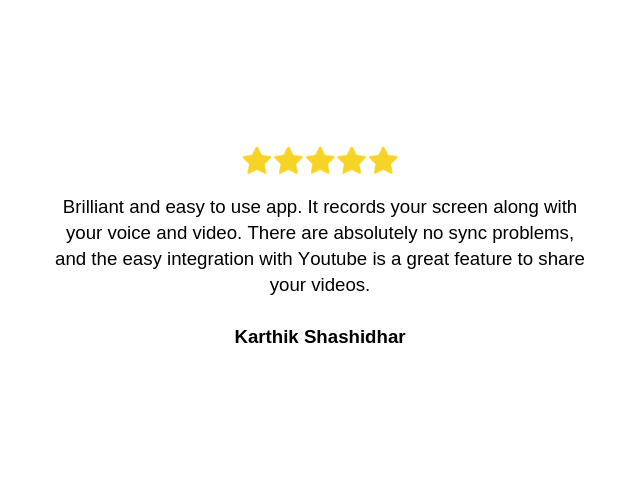 testimonial by karthik: Brilliant and easy to use app. It records your screen along with your voice and video. There are absolutely no sync problems, and the easy integration with Youtube is a great feature to share your videos.