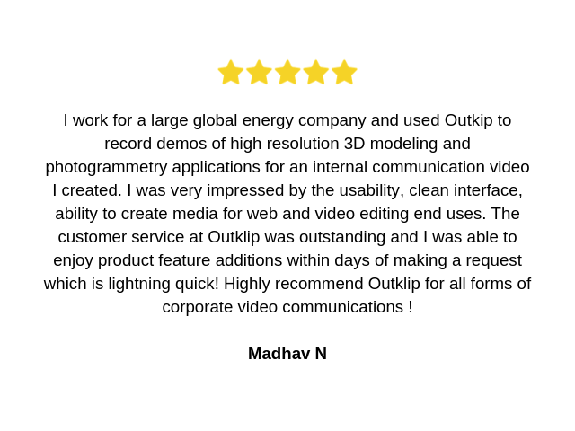 testimonial by Madhav: I work for a large global energy company and used Outkip to record demos of high resolution 3D modeling and photogrammetry applications for an internal communication video I created. I was very impressed by the usability, clean interface, ability to create media for web and video editing end uses. The customer service at Outklip was outstanding and I was able to enjoy product feature additions  within days of making a request which is lightning quick! Highly recommend Outklip for all forms of corporate video communications !